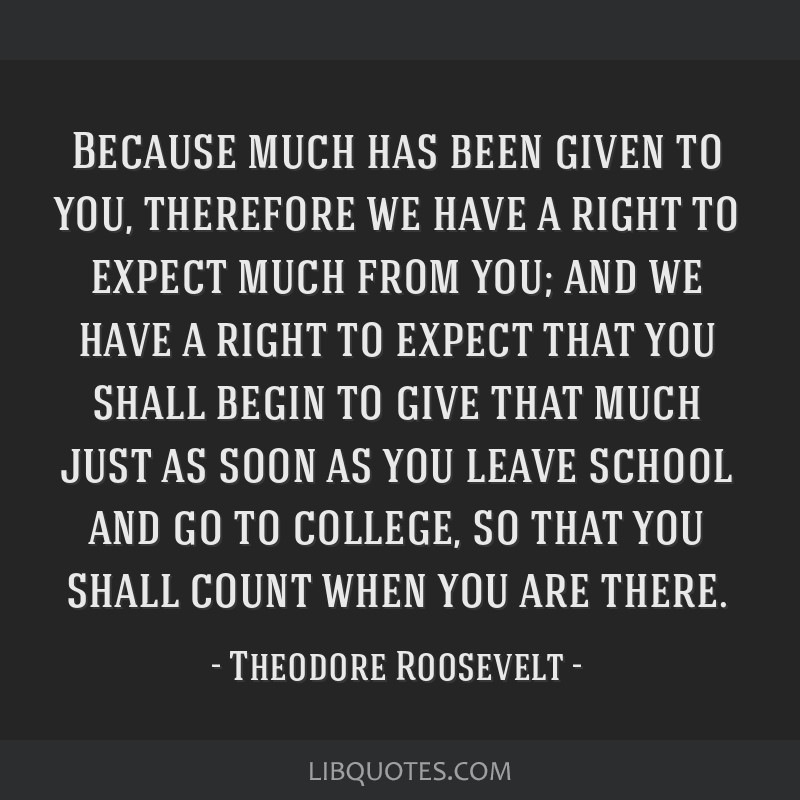 Because much has been given to you, therefore we have a right to expect much from you; and we have a right to expect that you shall begin to give...