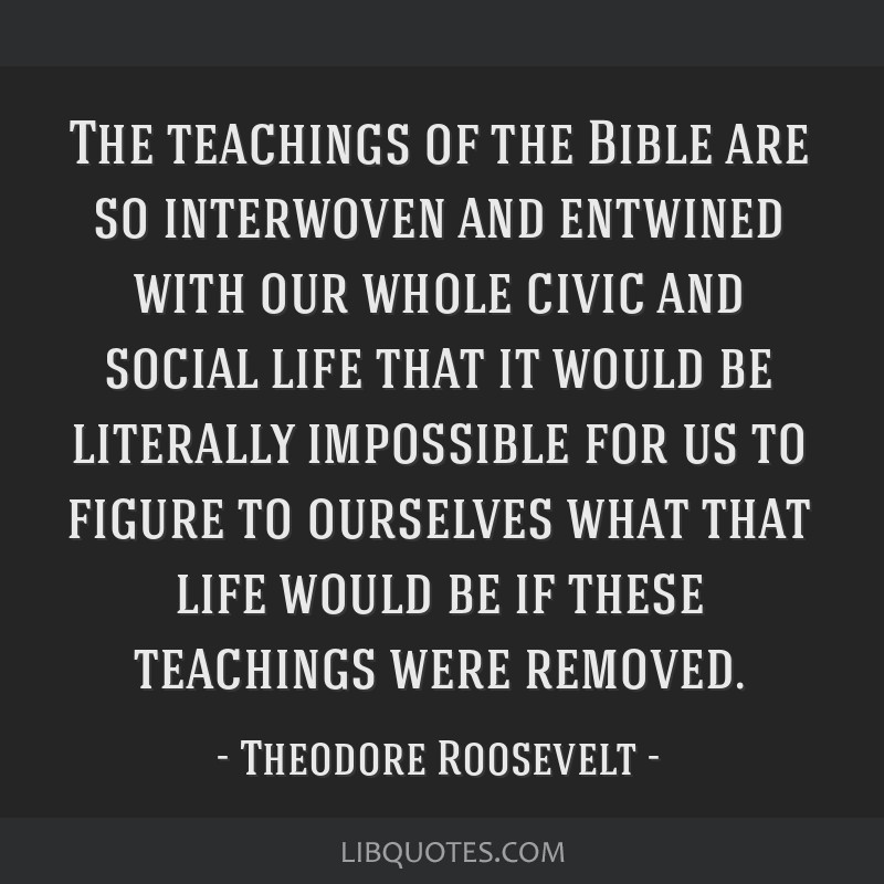 The teachings of the Bible are so interwoven and entwined with our whole civic and social life that it would be literally impossible for us to figure ...