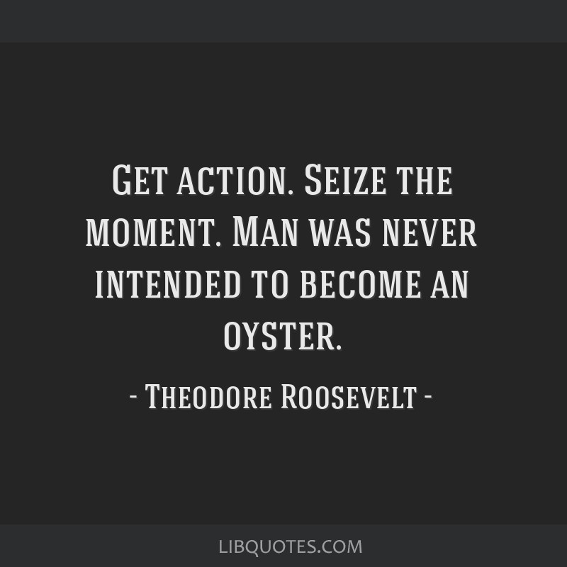 Get action. Seize the moment. Man was never intended to become an oyster.