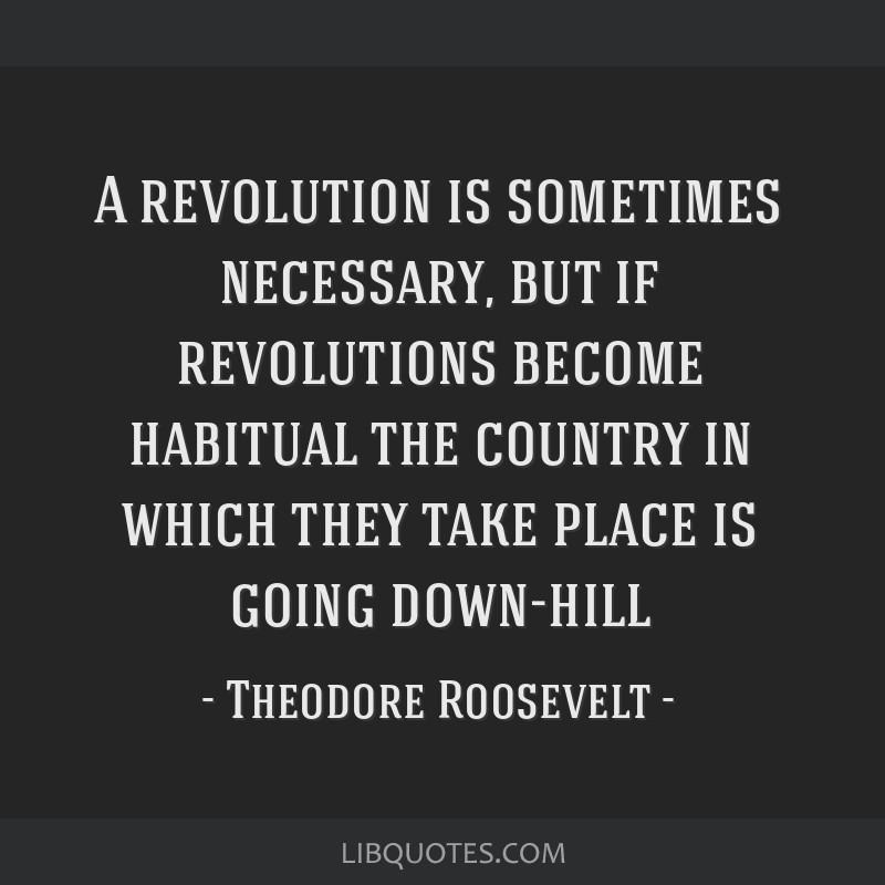 A revolution is sometimes necessary, but if revolutions become habitual the country in which they take place is going down-hill