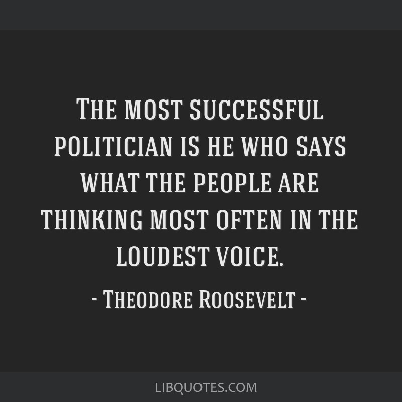 The most successful politician is he who says what the people are thinking most often in the loudest voice.