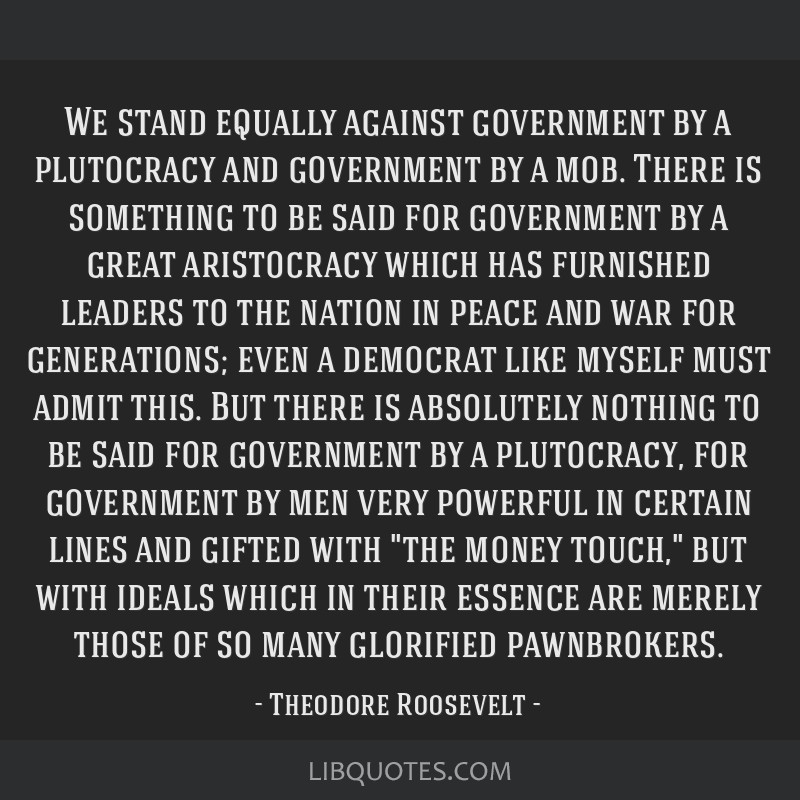We stand equally against government by a plutocracy and government by a mob. There is something to be said for government by a great aristocracy...