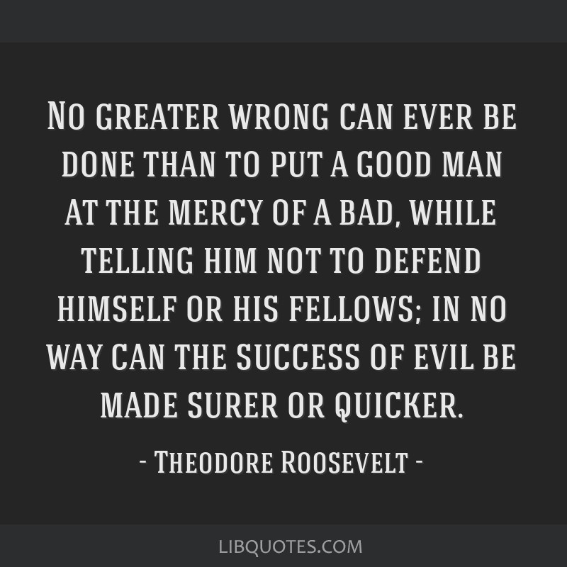 No greater wrong can ever be done than to put a good man at the mercy of a bad, while telling him not to defend himself or his fellows; in no way can ...