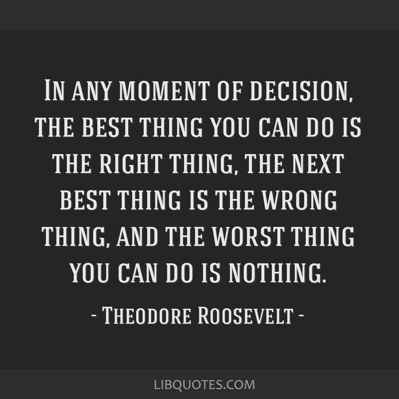 In any moment of decision, the best thing you can do is the right thing, the next best thing is the wrong thing, and the worst thing you can do is...