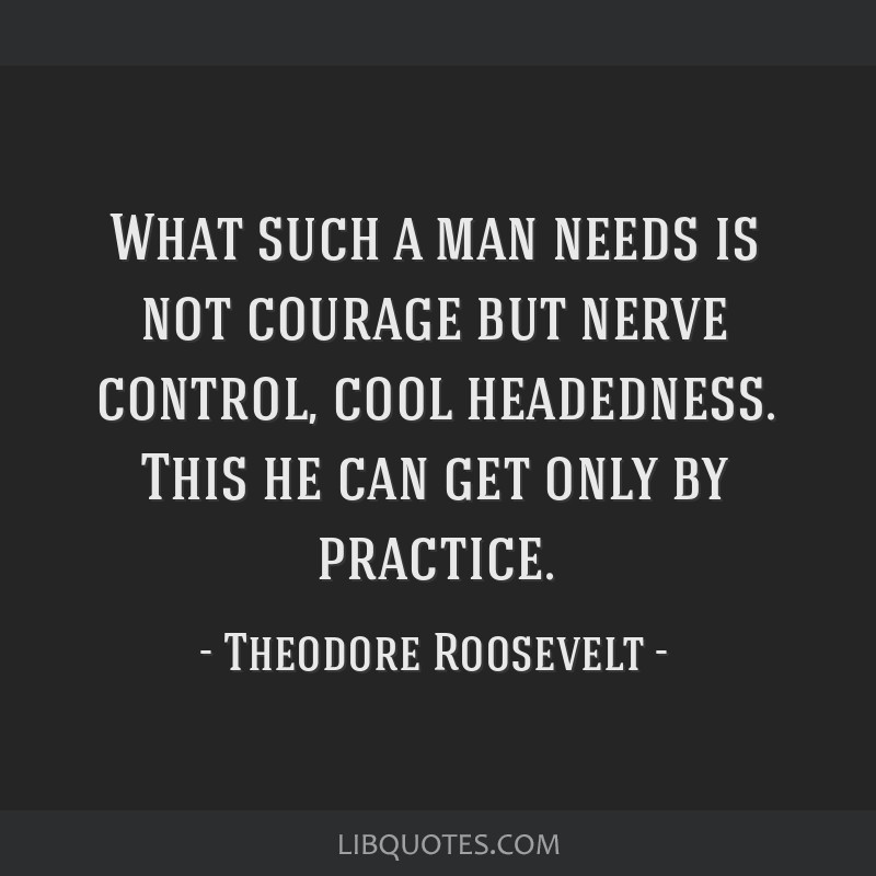 What such a man needs is not courage but nerve control, cool headedness. This he can get only by practice.