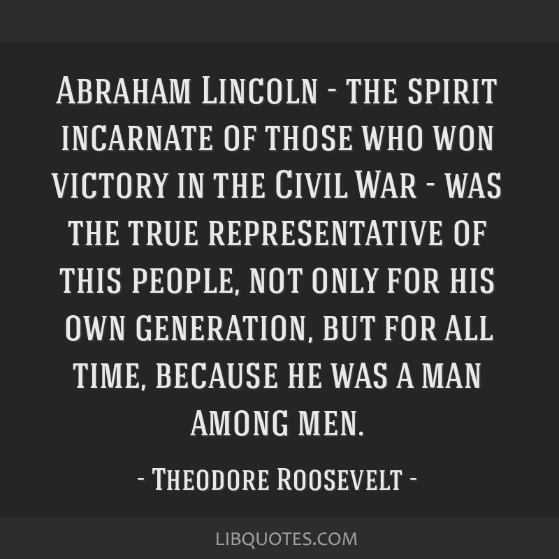 Abraham Lincoln - the spirit incarnate of those who won victory in the Civil War - was the true representative of this people, not only for his own...