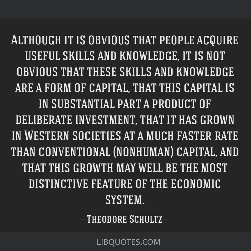 Although it is obvious that people acquire useful skills and knowledge, it is not obvious that these skills and knowledge are a form of capital, that ...