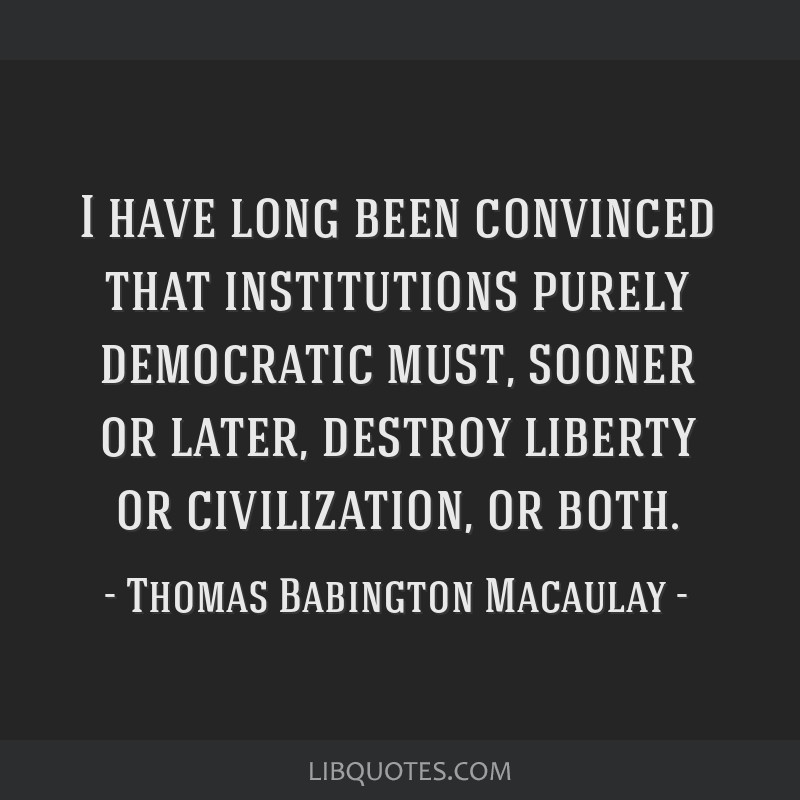 I have long been convinced that institutions purely democratic must, sooner or later, destroy liberty or civilization, or both.