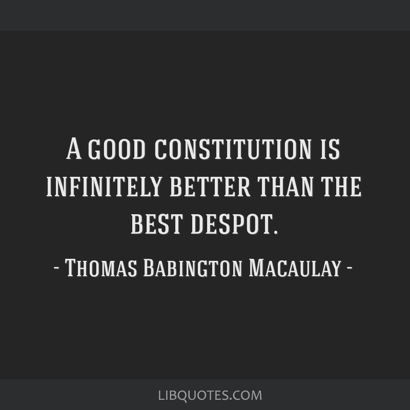 A good constitution is infinitely better than the best despot.