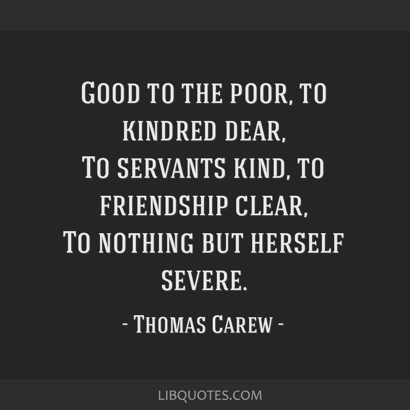 good to the poor to kindred dear to servants kind to friendship