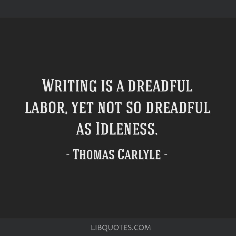 Writing is a dreadful labor, yet not so dreadful as Idleness.
