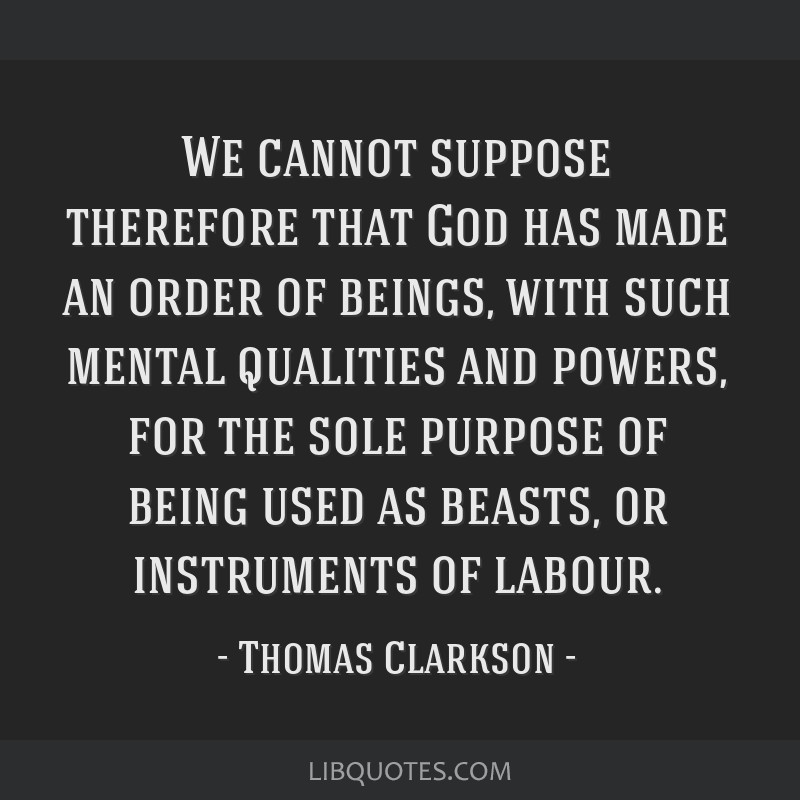 We cannot suppose therefore that God has made an order of beings, with such mental qualities and powers, for the sole purpose of being used as...