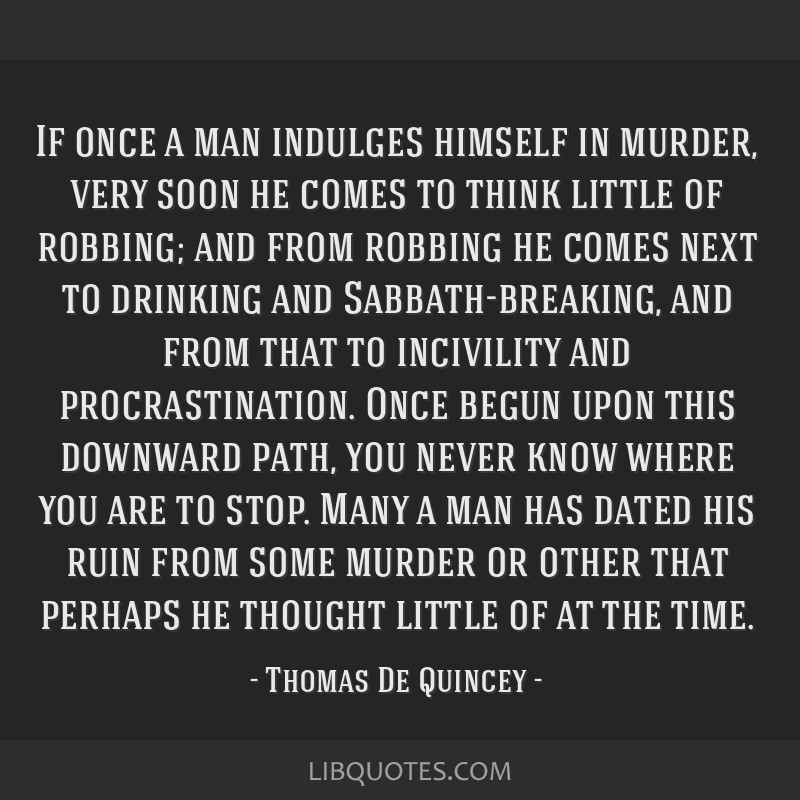 If once a man indulges himself in murder, very soon he comes to think little of robbing; and from robbing he comes next to drinking and...