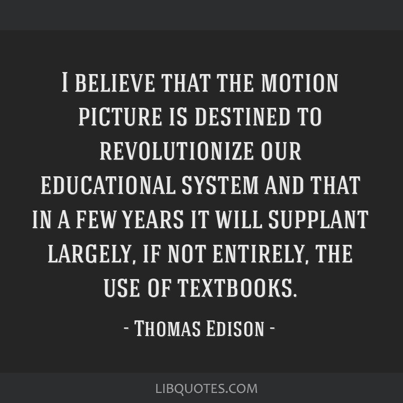I believe that the motion picture is destined to revolutionize our educational system and that in a few years it will supplant largely, if not...
