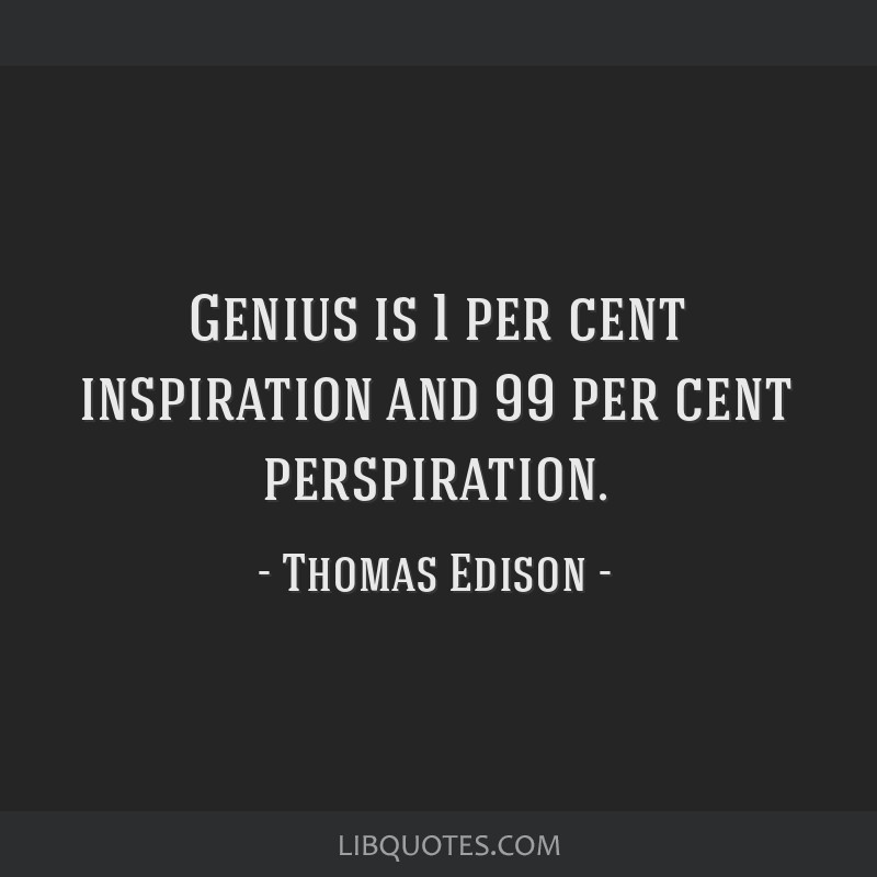 Genius Is 1 Per Cent Inspiration And 99 Perspiration