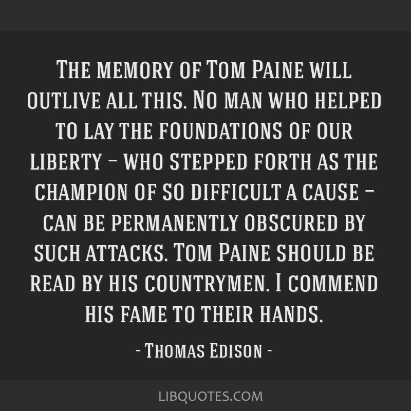 The memory of Tom Paine will outlive all this. No man who helped to lay the foundations of our liberty — who stepped forth as the champion of so...