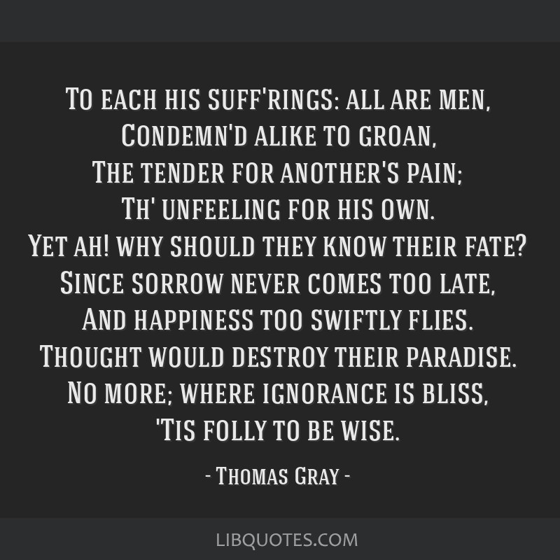 To each his suff'rings: all are men, Condemn'd alike to groan, The tender for another's pain; Th' unfeeling for his own. Yet ah! why should they know ...
