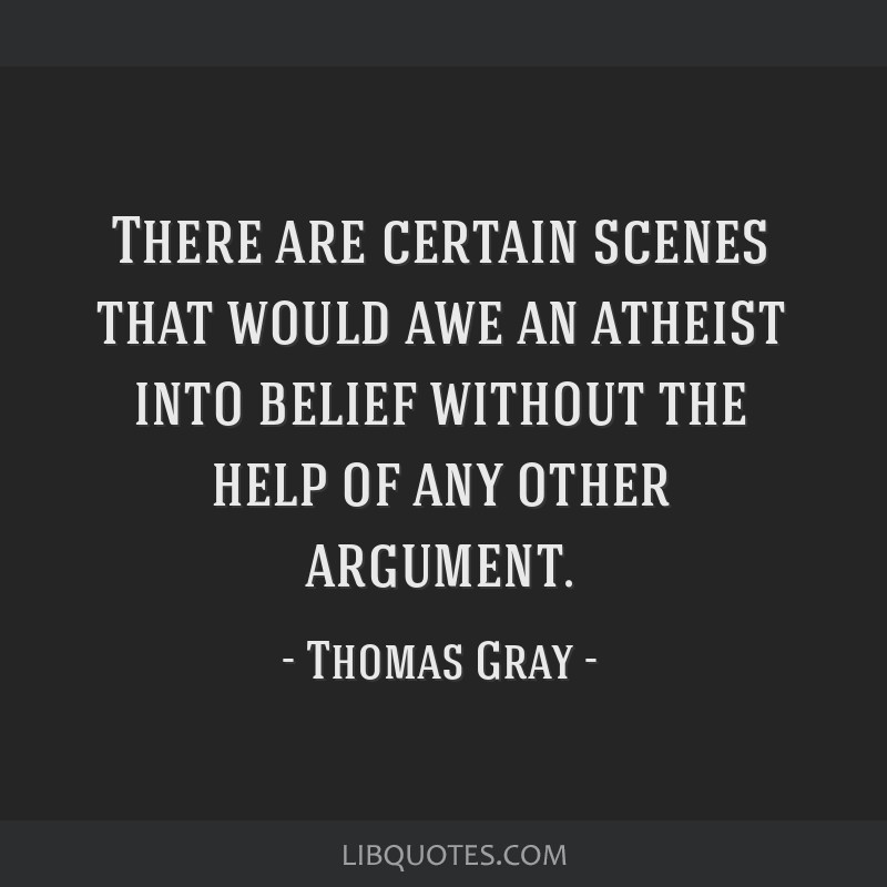 There are certain scenes that would awe an atheist into belief without the help of any other argument.