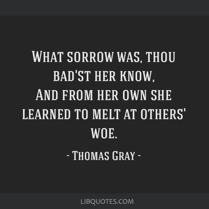 What sorrow was, thou bad'st her know, And from her own she learned to melt at others' woe.