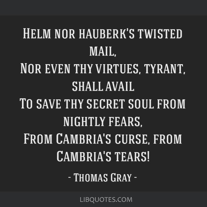 Helm nor hauberk's twisted mail, Nor even thy virtues, tyrant, shall avail To save thy secret soul from nightly fears, From Cambria's curse, from...