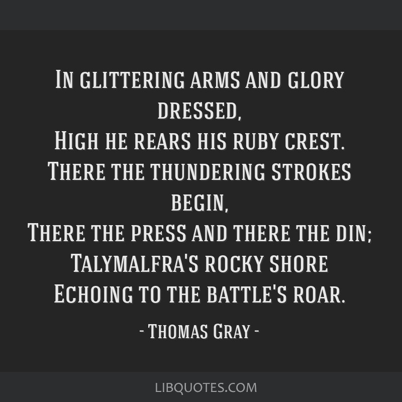 In glittering arms and glory dressed, High he rears his ruby crest. There the thundering strokes begin, There the press and there the din;...