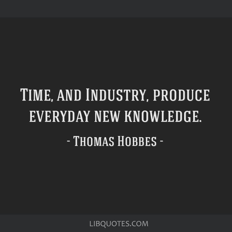 Time, and Industry, produce everyday new knowledge.