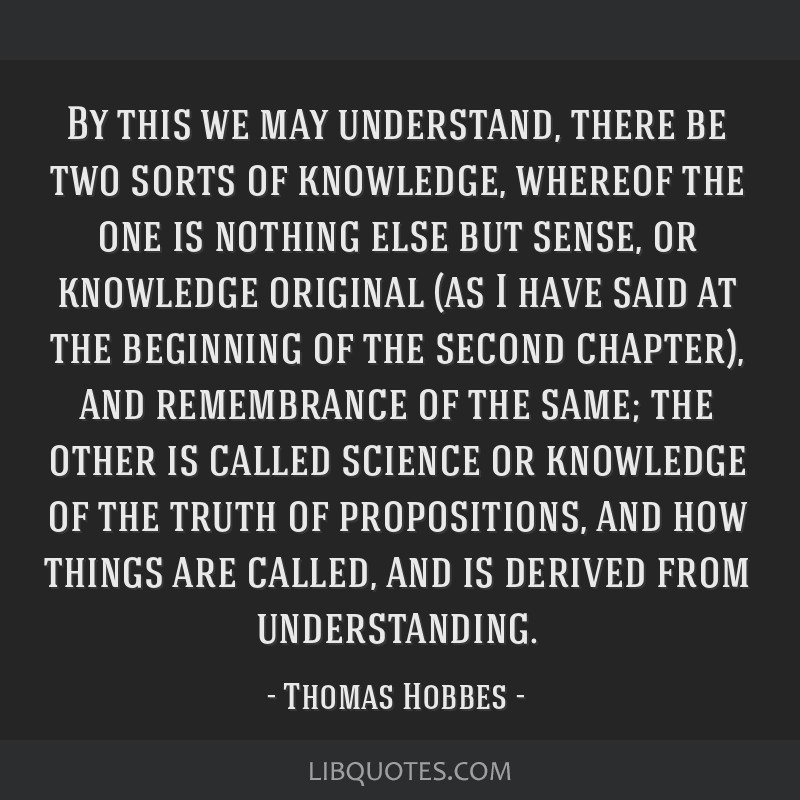 By this we may understand, there be two sorts of knowledge, whereof the one is nothing else but sense, or knowledge original (as I have said at the...