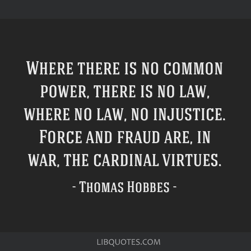 Where there is no common power, there is no law, where no law, no injustice. Force and fraud are, in war, the cardinal virtues.
