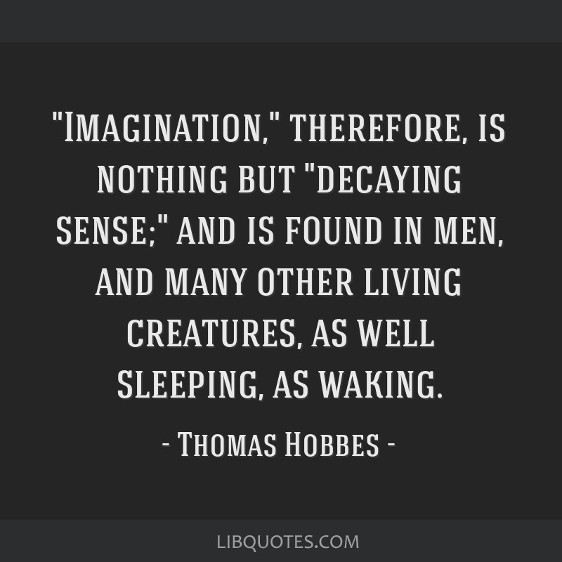 Imagination, therefore, is nothing but decaying sense; and is found in men, and many other living creatures, as well sleeping, as waking.