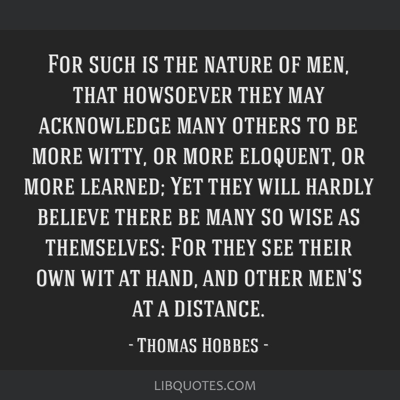 For such is the nature of men, that howsoever they may acknowledge many others to be more witty, or more eloquent, or more learned; Yet they will...