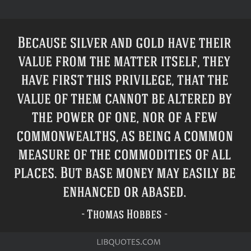 Because silver and gold have their value from the matter itself, they have first this privilege, that the value of them cannot be altered by the...