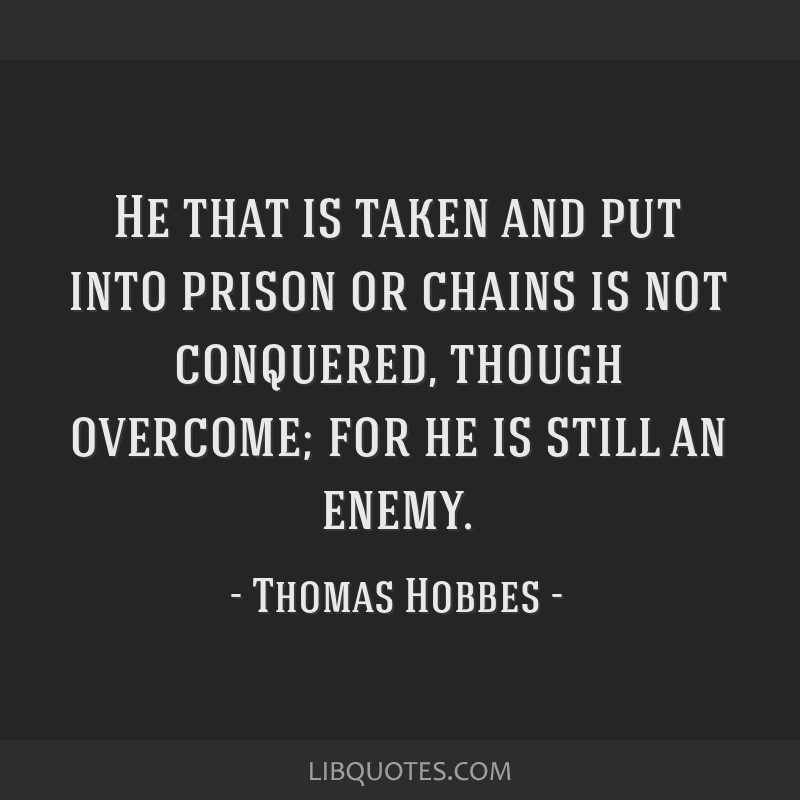He that is taken and put into prison or chains is not conquered, though overcome; for he is still an enemy.