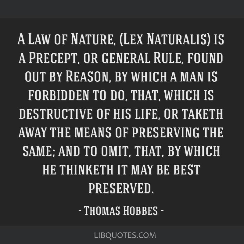 A Law of Nature, (Lex Naturalis) is a Precept, or general Rule, found out by Reason, by which a man is forbidden to do, that, which is destructive of ...