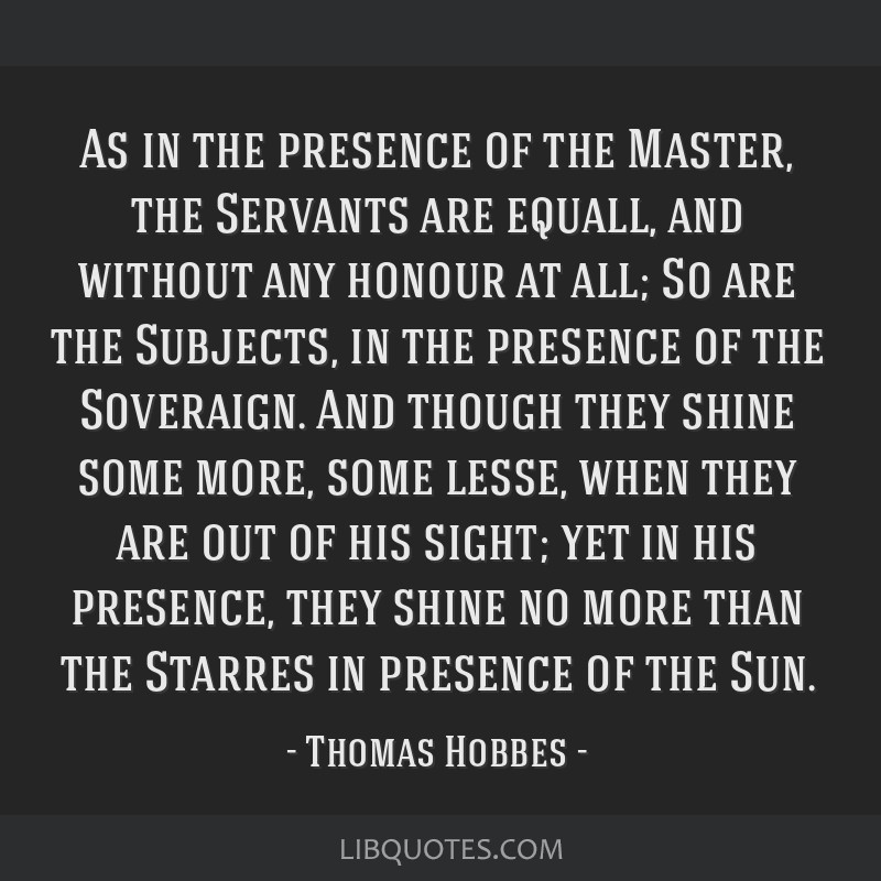 As in the presence of the Master, the Servants are equall, and without any honour at all; So are the Subjects, in the presence of the Soveraign. And...