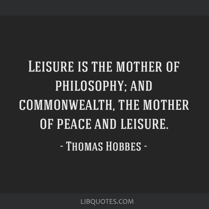 Leisure is the mother of philosophy; and commonwealth, the mother of peace and leisure.