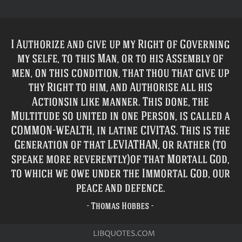 I Authorize and give up my Right of Governing my selfe, to this Man, or to his Assembly of men, on this condition, that thou that give up thy Right...