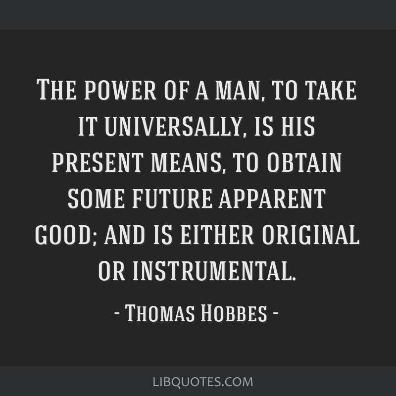 The power of a man, to take it universally, is his present means, to obtain some future apparent good; and is either original or instrumental.