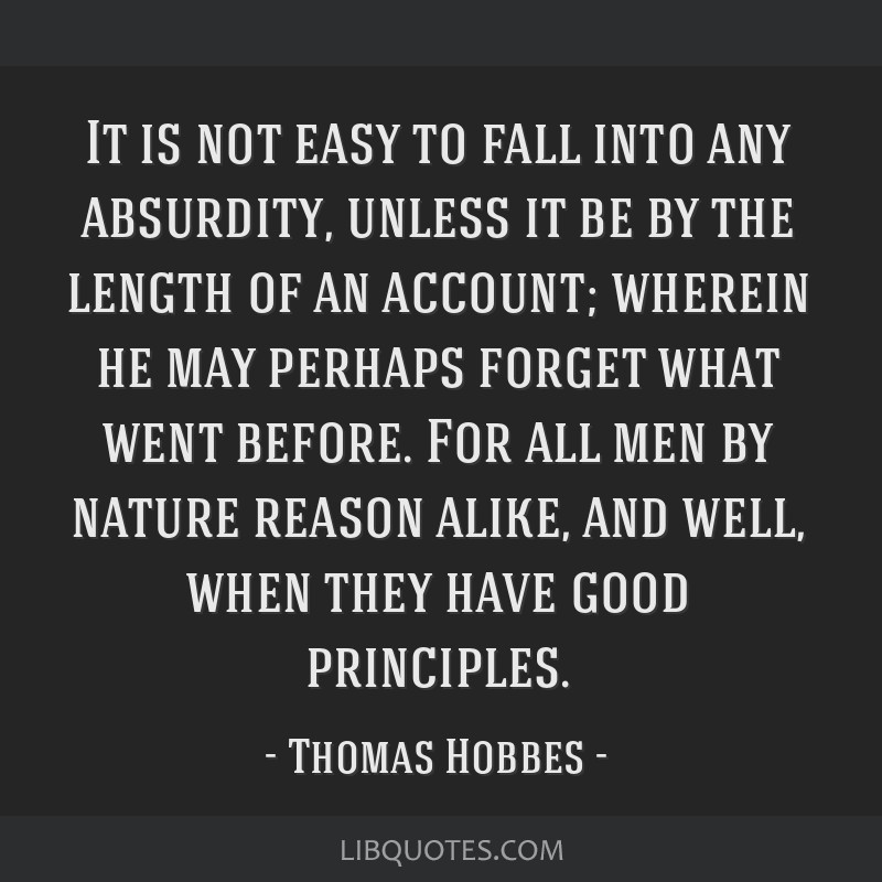 It is not easy to fall into any absurdity, unless it be by the length of an account; wherein he may perhaps forget what went before. For all men by...