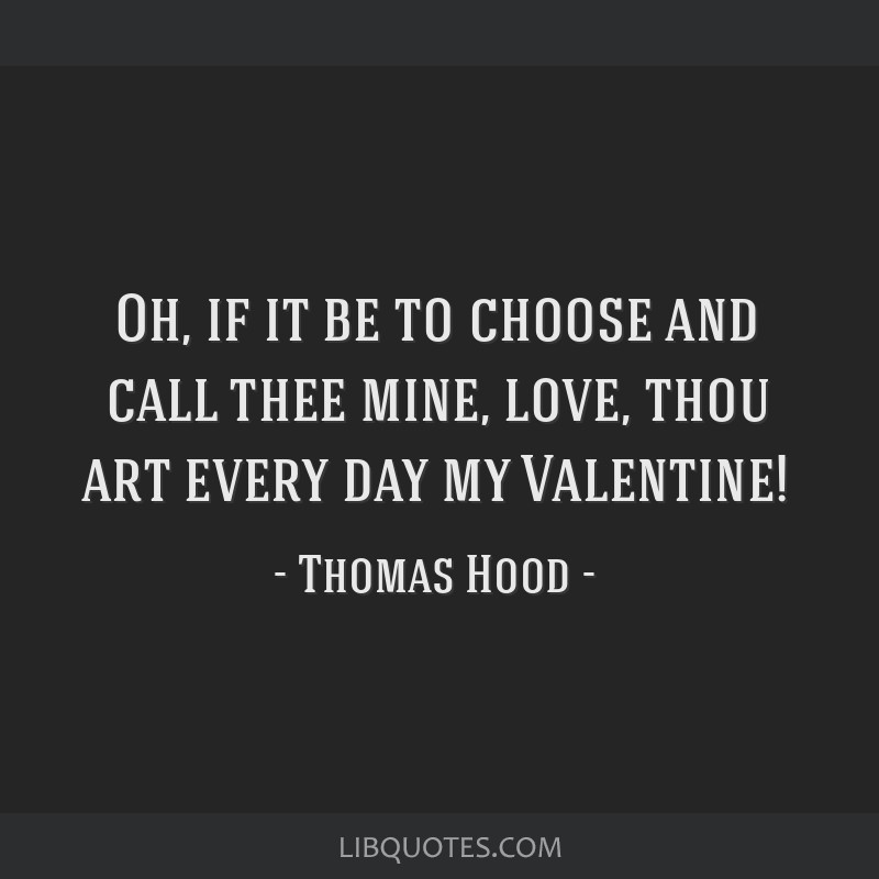 Oh, if it be to choose and call thee mine, love, thou art every day my Valentine!