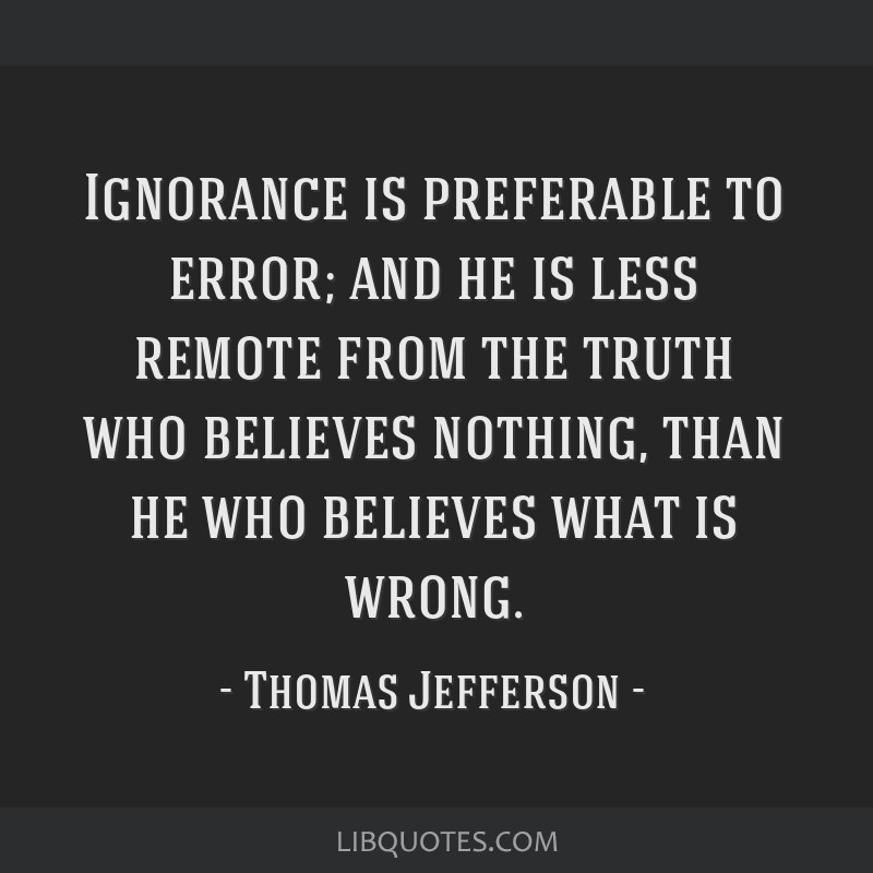 Ignorance is preferable to error; and he is less remote from the truth who believes nothing, than he who believes what is wrong.