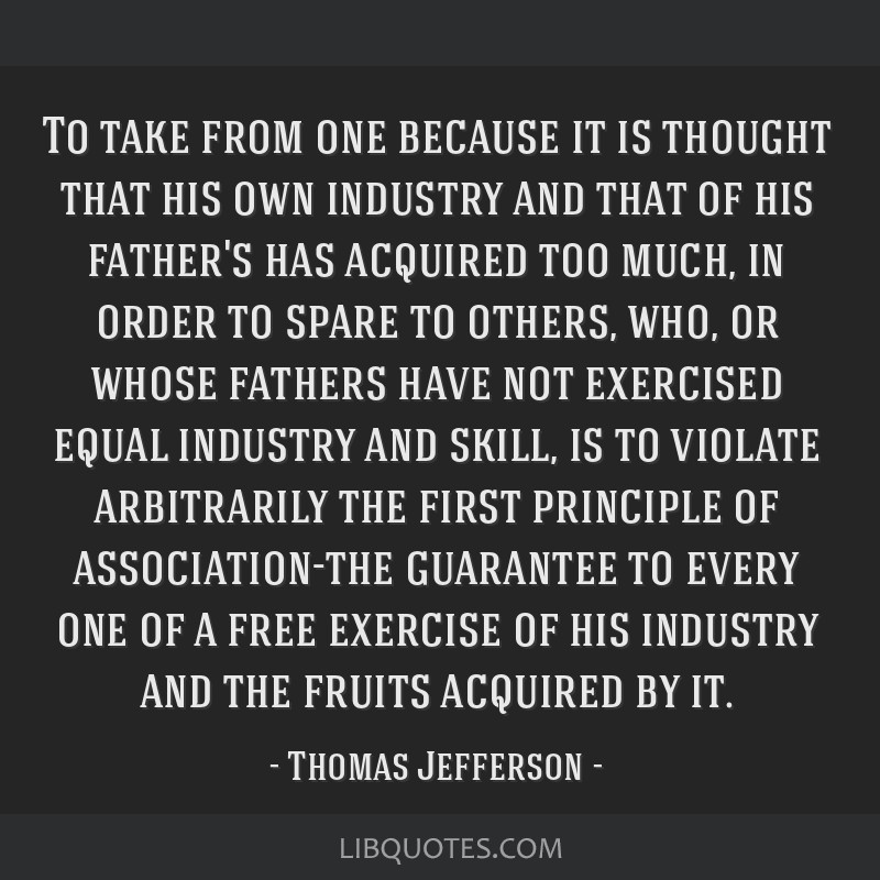 To take from one because it is thought that his own industry and that of his father's has acquired too much, in order to spare to others, who, or...