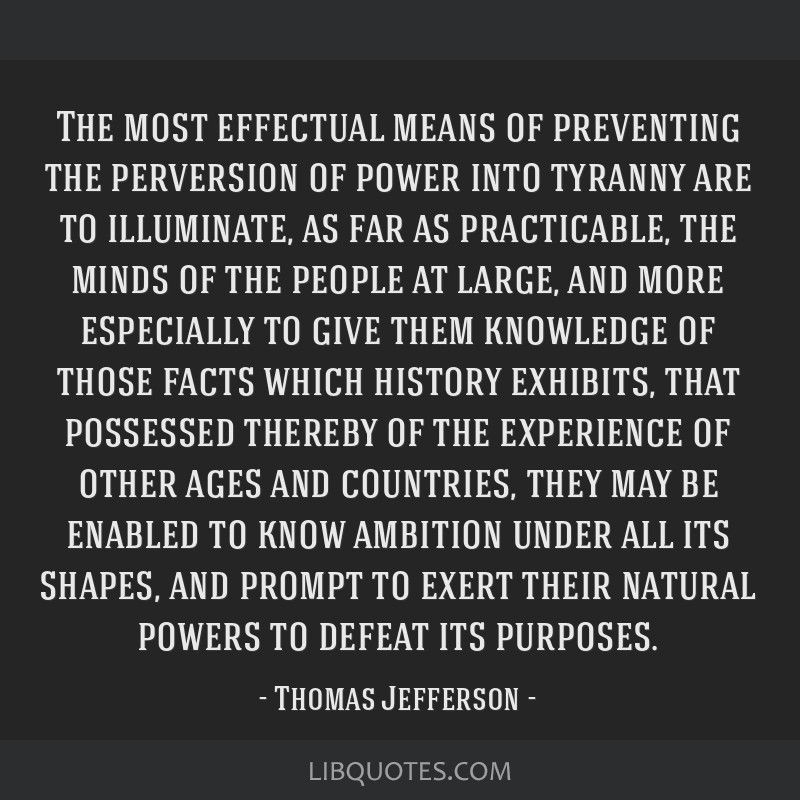 The most effectual means of preventing the perversion of power into tyranny are to illuminate, as far as practicable, the minds of the people at...