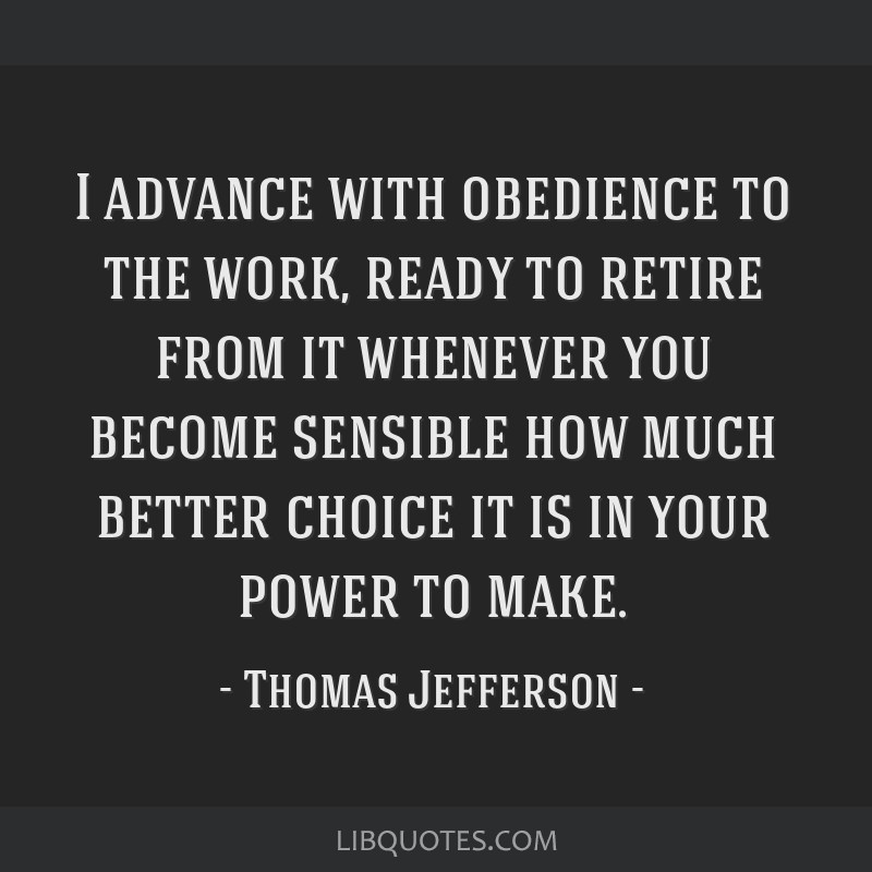 I advance with obedience to the work, ready to retire from it whenever you become sensible how much better choice it is in your power to make.
