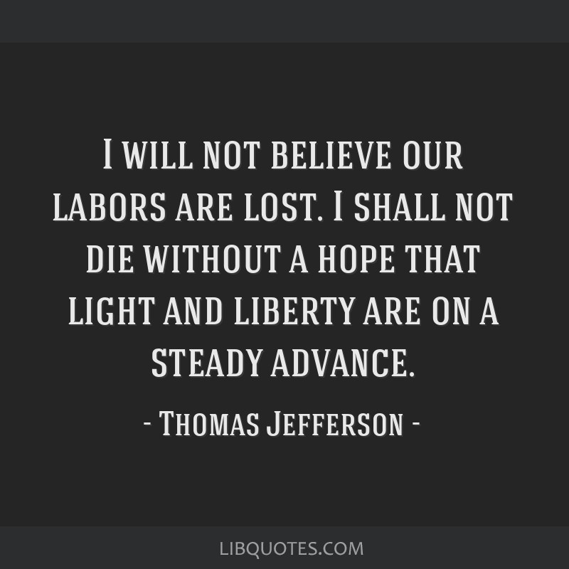I will not believe our labors are lost. I shall not die without a hope that light and liberty are on a steady advance.