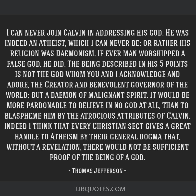 I can never join Calvin in addressing his god. He was indeed an Atheist, which I can never be; or rather his religion was Daemonism. If ever man...