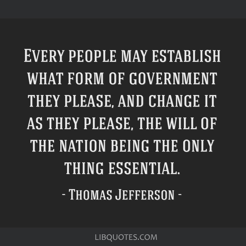 Every people may establish what form of government they please, and change it as they please, the will of the nation being the only thing essential.