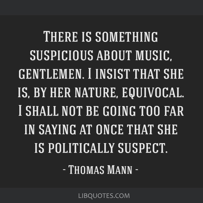 There is something suspicious about music, gentlemen. I insist that she is, by her nature, equivocal. I shall not be going too far in saying at once...