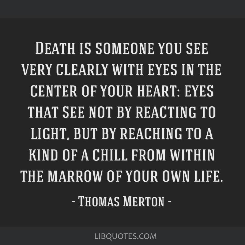 Death is someone you see very clearly with eyes in the center of your heart: eyes that see not by reacting to light, but by reaching to a kind of a...