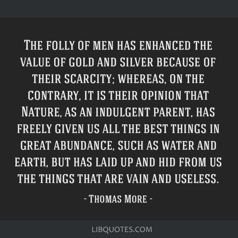 The folly of men has enhanced the value of gold and silver because of their scarcity; whereas, on the contrary, it is their opinion that Nature, as...