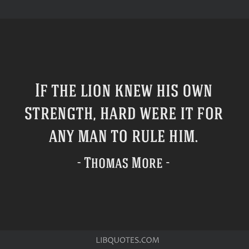 If the lion knew his own strength, hard were it for any man to rule him.
